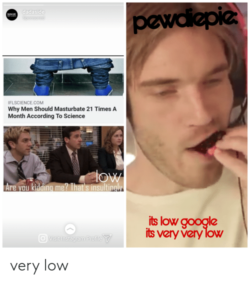 Google, Instagram, and Science: dadaside  pewdiepie  JAJASIJE  mSA MMIE  Sponsored  IFLSCIENCE.COM  Why Men Should Masturbate 21 Times A  Month According To Science  low  Are you kidding me? That's insultingly  its low google  its very very loW  Visit Instagram Profile V very low