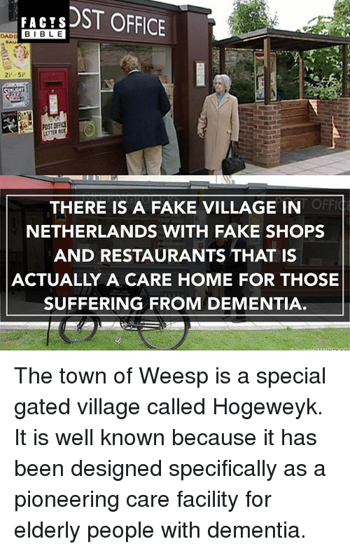 Offical: DADD FACTS  ST OFFICE  I BLE  POST  OFFIC  THERE IS A FAKE VILLAGE IN  NETHERLANDS WITH FAKE SHOPS  AND RESTAURANTS THAT IS  ACTUALLY A CARE HOME FOR THOSE  SUFFERING FROM DEMENTIA The town of Weesp is a special gated village called Hogeweyk. It is well known because it has been designed specifically as a pioneering care facility for elderly people with dementia.