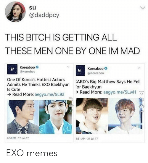One By One: @daddpcy  THIS BITCH IS GETTING ALL  THESE MEN ONE BY ONE IM MAD  Koreaboo  @Koreaboc  Koreaboo-  @Koreaboo  One Of Korea's Hottest Actors  EXO RackhsunARD's Big Matthew Says He Fell  or Baekhyun  ラRead More: aegyo.me/5LwH ㆆ  Is Cute  Read More: aegyo.me/5L92  :31 AM-31 Jul 17  8:30 PM- 17 Jun 17 EXO memes