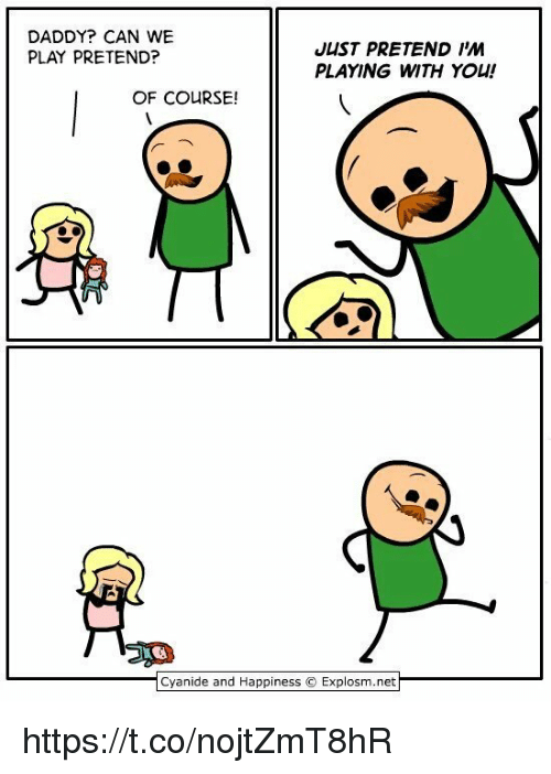 pretenders: DADDY? CAN WE  PLAY PRETEND?  JUST PRETEND IM  PLAYING WITH YOU!  OF COURSE!  | Cyanide and Happiness © Explosm.net https://t.co/nojtZmT8hR