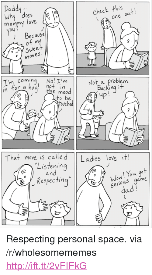 """Not A Problem: Daddy  heck this  one  oe5  ow  mo wigmy love  ) Because  ( moves  coming. No'l'm  not in  e moo  Not a Problem  for a huq n  Backing it  up  o be  touched  That move is alled Lades love it!  Listening  an  o uu  Respecting  senous game  dad <p>Respecting personal space. via /r/wholesomememes <a href=""""http://ift.tt/2vFIFkG"""">http://ift.tt/2vFIFkG</a></p>"""