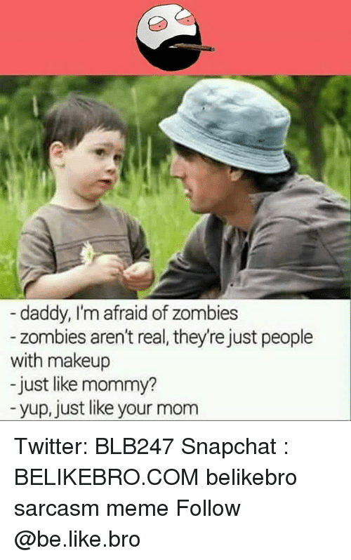 Be Like, Makeup, and Meme: daddy, I'm afraid of zombies  - zombies aren't real, they're just people  with makeup  -just like mommy?  yup, just like your mom Twitter: BLB247 Snapchat : BELIKEBRO.COM belikebro sarcasm meme Follow @be.like.bro