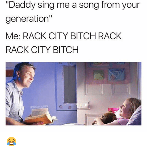"Bitch, Memes, and A Song: ""Daddy sing me a song from your  generation""  Me: RACK CITY BITCH RACK  RACK CITY BITCH  @dabmoms  t3学 😂"