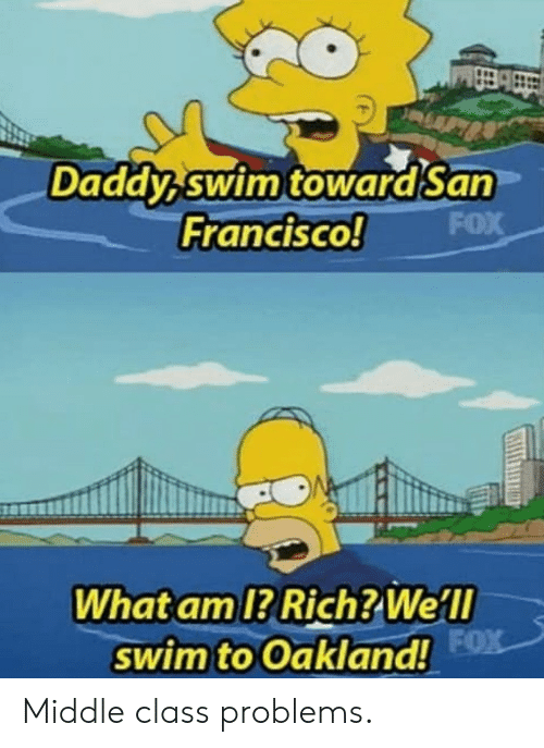 Francisco: Daddy swim towardSan  FOX  Francisco!  What am 1? Rich? Well  swim to Oakland! FX Middle class problems.