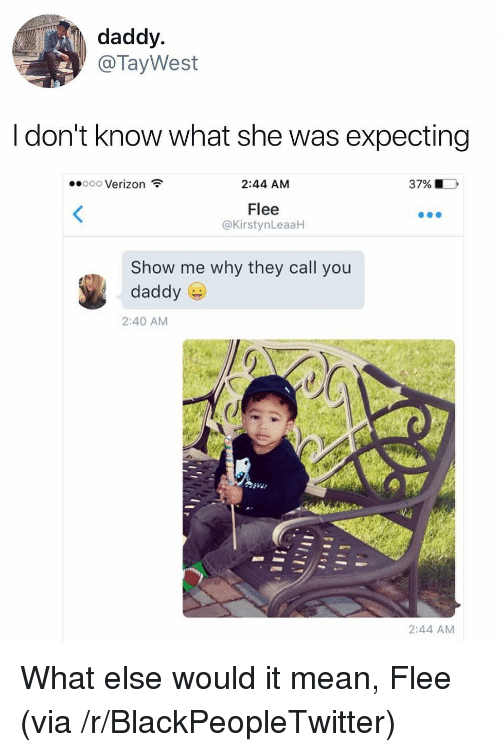 Blackpeopletwitter, Verizon, and Mean: daddy  @TayWest  l don't know what she was expecting  Verizon  2:44 AM  37% |  Flee  @KirstynLeaaH  Show me why they call you  daddy  2:40 AM  2:44 AM <p>What else would it mean, Flee (via /r/BlackPeopleTwitter)</p>