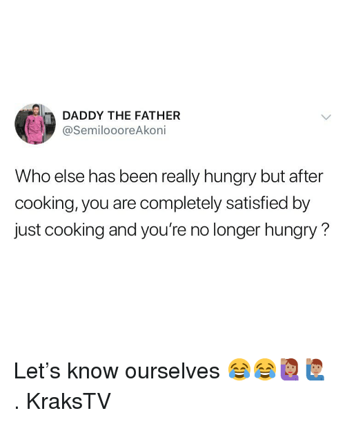 Hungry, Memes, and Been: DADDY THE FATHER  @SemiloooreAkoni  Who else has been really hungry but after  cooking, you are completely satisfied by  just cooking and you're no longer hungry? Let's know ourselves 😂😂🙋🏽♀️🙋🏽♂️ . KraksTV