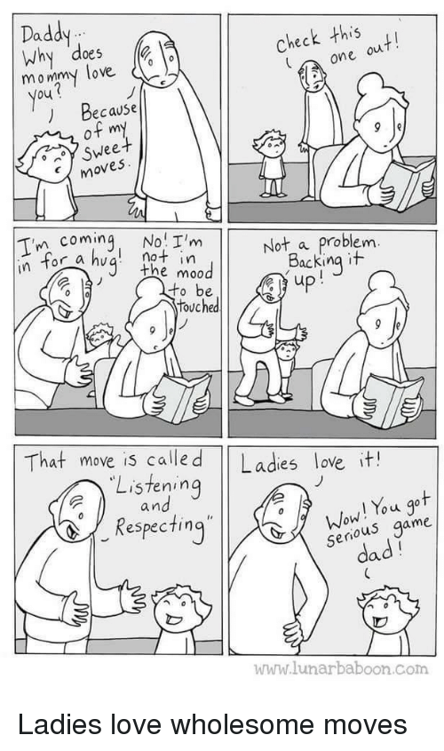 Dad, Love, and Wow: Daddy  Why does  05  mommy love o  Check this  one ou  You  ) Because  of my  Sweet  moves  Tn coming, No I'mot a problem  not in  the mo0  In tor  Backing it  touched  That move is calle d Ladies love it!  Listening  a n  Wow! You got  serious game  dad  espec ting  www.lunarbaboon.com Ladies love wholesome moves