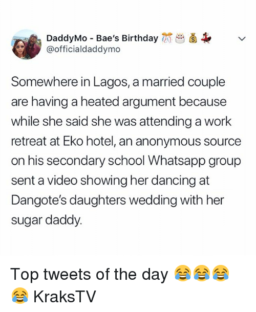 Birthday, Dancing, and Memes: DaddyMo Bae's Birthday  @officialdaddymo  Somewhere in Lagos, a married couple  are having a heated argument because  while she said she was attending a work  retreat at Eko hotel, an anonymous source  on his secondary school Whatsapp group  sent a video showing her dancing at  Dangote's daughters wedding with her  sugar daddy. Top tweets of the day 😂😂😂😂 KraksTV