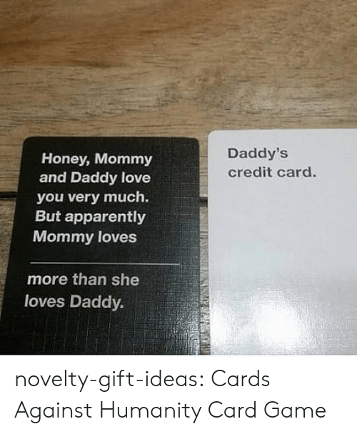 Cards Against Humanity: Daddy's  Honey, Mommy  and Daddy love  credit card.  you very much.  But apparently  Mommy loves  more than she  loves Daddy. novelty-gift-ideas:  Cards Against Humanity Card Game