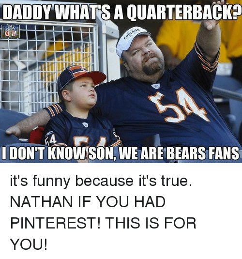 Its Funny Because: DADDYWHATS A QUARTERBACK?  DON'T KNOWSON, WE ARE BEARS FANS it's funny because it's true. NATHAN IF YOU HAD PINTEREST! THIS IS FOR YOU!