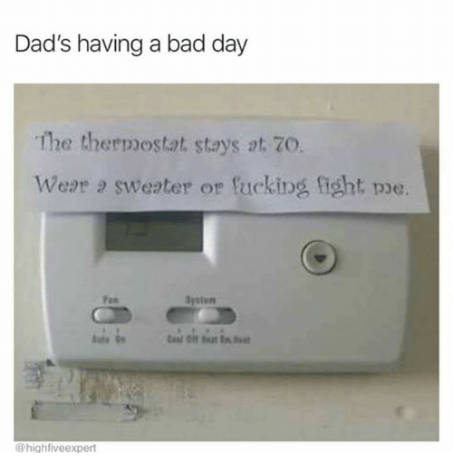 Bad, Bad Day, and Fucking: Dad's having a bad day  The thermostat stays 2t. 70  Weat 2 sweater or fucking fight poe.  Jysten  ate  @highfiveexpert