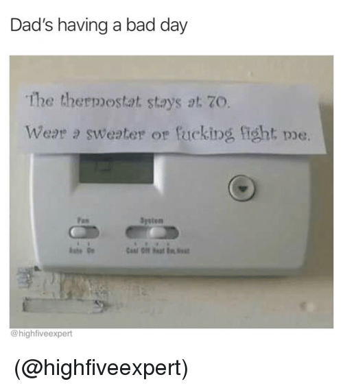 fas: Dad's having a bad day  The thermostat stays at. 7O.  Wear a sweater or fucking ight pe.  Fas  Systen  @highfiveexpert (@highfiveexpert)