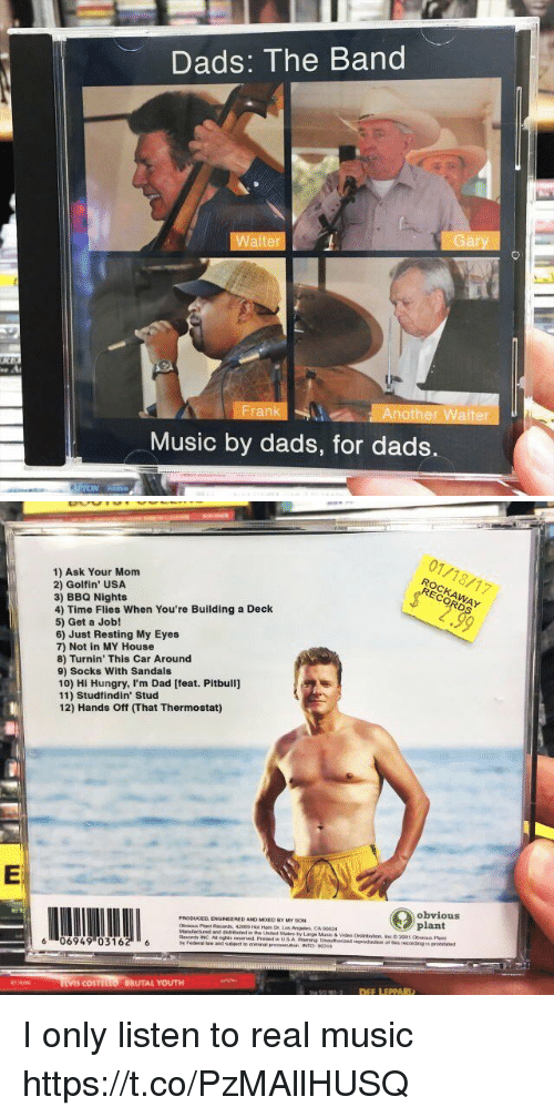 Hungryness: Dads: The Band  Walt  Another Walter  Music by dads, for dads.   1) Ask Your Mom  2) Golf in' USA  3) BBQ Nights  4) Time Flies When You're Building a Deck  5) Get a Job!  6) Just Resting My Eyes  7) Not in MY House  8) Turnin' This Car Around  9) Socks With Sandals  10) Hi Hungry, I'm Dad [feat. Pitbull]  11) Studfindin' Stud  12) Hands ff mhat Thermostat)  PRODUCED ENGINEERED ANO MooED My soN  os Angeles CA 90024  and  Records INC Asnghts reserved  6 06949 (0316  COSTtu  BRUTAL YOUTH  01/18/17  obvious  plant  otmis recording is I only listen to real music https://t.co/PzMAllHUSQ