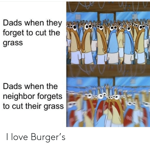 Love, Burger, and Grass: Dads when they  forget to cut the  9CO  grass  Dads when the  neighbor forgets  to cut their grass I love Burger's