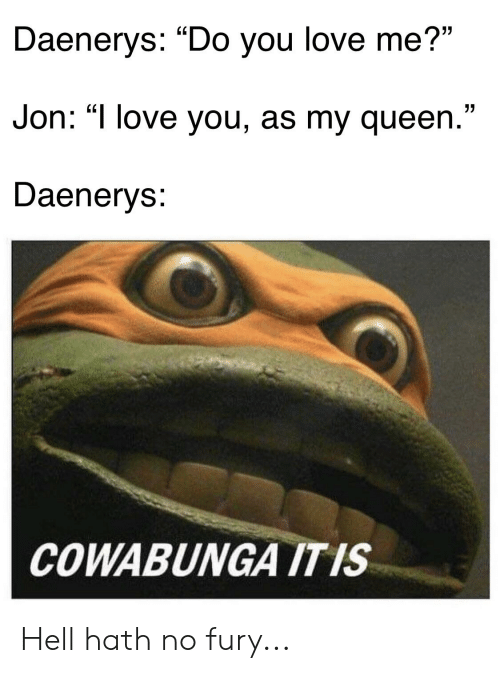 "Love, Queen, and I Love You: Daenerys: ""Do you love me?""  Jon: ""I love you, as my queen.""  Daenerys:  COWABUNGA ITIS Hell hath no fury..."