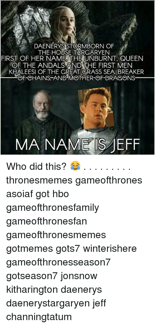 jeffe: DAENERYS STORMBORN OF  THE HOUSE TARGARYEN  FIRST OF HER NAME, THE UNBURNT, QUEEN  OF THE ANDALS AND THE FIRST MEN  KHALEESI OF THE GREAT ORASS SEA, BREAKER  OF-CHAINS-AND-MOTHER-OF-DRAGONS  MA NAME S JEFF Who did this? 😂 . . . . . . . . . thronesmemes gameofthrones asoiaf got hbo gameofthronesfamily gameofthronesfan gameofthronesmemes gotmemes gots7 winterishere gameofthronesseason7 gotseason7 jonsnow kitharington daenerys daenerystargaryen jeff channingtatum