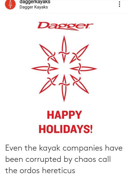Kayak: daggerkayaks  Dagger Kayaks  Dagger  HAPPY  HOLIDAYS! Even the kayak companies have been corrupted by chaos call the ordos hereticus