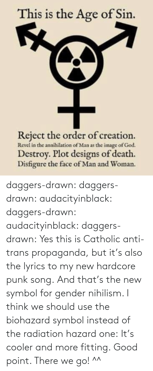 Instead Of: daggers-drawn:  daggers-drawn: audacityinblack:  daggers-drawn:  audacityinblack:  daggers-drawn: Yes this is Catholic anti-trans propaganda, but it's also the lyrics to my new hardcore punk song. And that's the new symbol for gender nihilism.   I think we should use the biohazard symbol instead of the radiation hazard one: It's cooler and more fitting.  Good point.   There we go! ^^