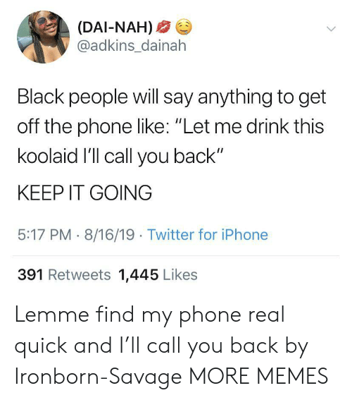 "Say Anything...: (DAI-NAH)  @adkins_dainah  Black people will say anything to get  off the phone like: ""Let me drink this  koolaid I'll call you back""  KEEP IT GOING  5:17 PM 8/16/19 Twitter for iPhone  391 Retweets 1,445 Likes Lemme find my phone real quick and I'll call you back by Ironborn-Savage MORE MEMES"