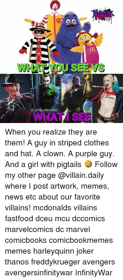 ˜»: DAILV  WHAT YOU SERIVS  +7  G @VILLAIN.DATLY  WHAT I SEE When you realize they are them! A guy in striped clothes and hat. A clown. A purple guy. And a girl with pigtails 🤣 Follow my other page @villain.daily where I post artwork, memes, news etc about our favorite villains! mcdonalds villains fastfood dceu mcu dccomics marvelcomics dc marvel comicbooks comicbookmemes memes harleyquinn joker thanos freddykrueger avengers avengersinfinitywar InfinityWar