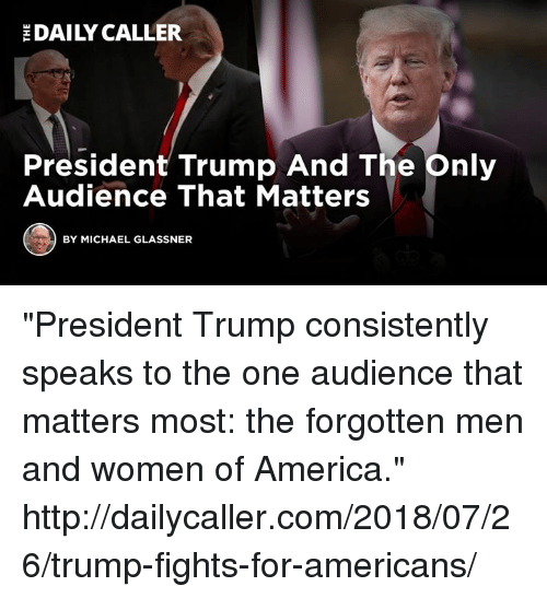 "America, Http, and Michael: DAILY CALLER  President Trump And The pnily  Audience That Matters  BY MICHAEL GLASSNER ""President Trump consistently speaks to the one audience that matters most: the forgotten men and women of America."" http://dailycaller.com/2018/07/26/trump-fights-for-americans/"