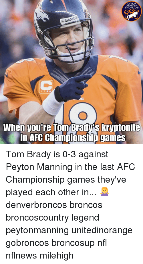 Denver Broncos, Memes, and Nfl: DAILY  DENVER  BRONCOS  Riddell  When you're Tom Brady's kryptonite  in AFC Champiónship games Tom Brady is 0-3 against Peyton Manning in the last AFC Championship games they've played each other in... 🤷‍♀️ denverbroncos broncos broncoscountry legend peytonmanning unitedinorange gobroncos broncosup nfl nflnews milehigh