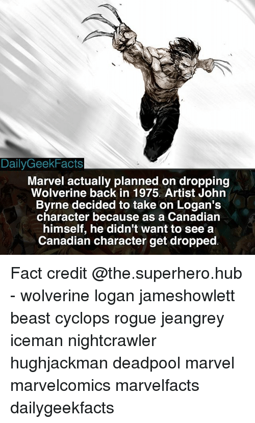 Nightcrawler: Daily GeekFacts  Marvel actually planned on dropping  Wolverine back in 1975. Artist John  Byrne decided to take on Logan's  character because as a Canadian  himself, he didn't want to see a  Canadian character get dropped Fact credit @the.superhero.hub - wolverine logan jameshowlett beast cyclops rogue jeangrey iceman nightcrawler hughjackman deadpool marvel marvelcomics marvelfacts dailygeekfacts