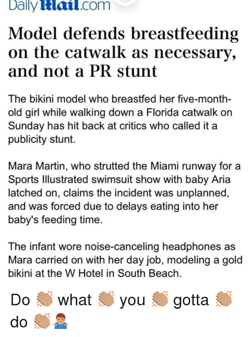 modeling: Daily  Hail.com  Model defends breastfeeding  on the catwalk as necessary,  and not a PRstunt  The bikini model who breastfed her five-month-  old girl while walking down a Florida catwalk orn  Sunday has hit back at critics who called it a  publicity stunt.  Mara Martin, who strutted the Miami runway for a  Sports lllustrated swimsuit show with baby Aria  latched on, claims the incident was unplanned,  and was forced due to delays eating into her  baby's feeding time  The infant wore noise-canceling headphones as  Mara carried on with her day job, modeling a gold  bikini at the W Hotel in South Beach Do 👏🏽 what 👏🏽 you 👏🏽 gotta 👏🏽 do 👏🏽🤷🏽♂️