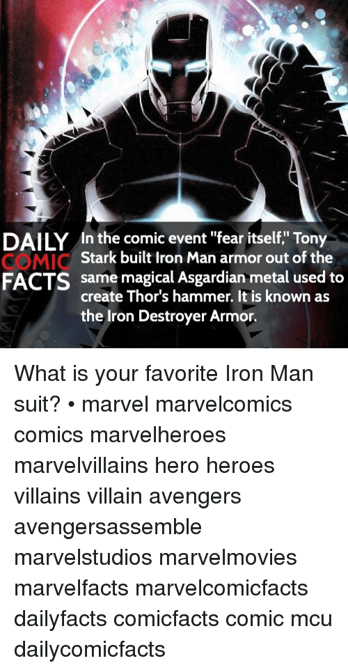 "Asgardian: DAILY In the comic event ""fear itself,"" Tony  Stark built Iron Man armor out of the  same magical Asgardian metal used to  FACTS  create Thor's hammer. It is known as  the Iron Destroyer Armor. What is your favorite Iron Man suit? • marvel marvelcomics comics marvelheroes marvelvillains hero heroes villains villain avengers avengersassemble marvelstudios marvelmovies marvelfacts marvelcomicfacts dailyfacts comicfacts comic mcu dailycomicfacts"