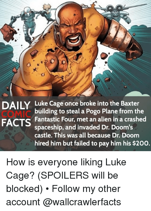 Bailey Jay, Facts, and  Fantastic Four: DAILY Luke Cage once broke into the Baxter  COMIC  FACTS Fantastic Four, met an alien in a crashed  building to steal a Pogo Plane from the  spaceship, and invaded Dr. Doom's  castle. This was all because Dr. Doom  hired him but failed to pay him his $200. How is everyone liking Luke Cage? (SPOILERS will be blocked) • Follow my other account @wallcrawlerfacts
