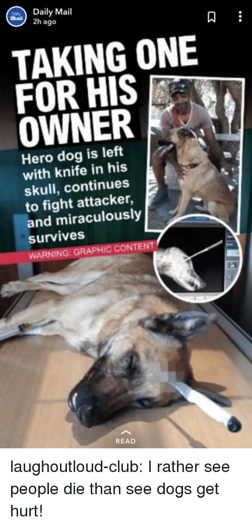 Club, Dogs, and Tumblr: Daily Mail  mail) 2h ago  9  TAKING ONE  FOR HIS  OWNER  Hero dog is left  with knife in his  skull, continues  to fight attacker,  and miraculously  survives  WARNING: GRAPHIC CONTENT  READ laughoutloud-club:  I rather see people die than see dogs get hurt!