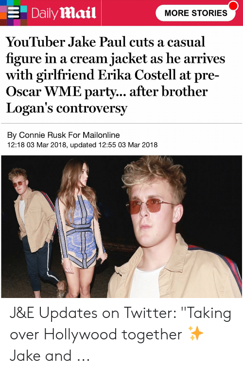 """Erika Costell: Daily mail  MORE STORIES  YouTuber Jake Paul cuts a casual  figure in a cream jacket  with girlfriend Erika Costell at pre-  Oscar WME party... after brother  Logan's controversy  as he arrives  By Connie Rusk For Mailonline  12:18 03 Mar 2018, updated 12:55 03 Mar 2018 J&E Updates on Twitter: """"Taking over Hollywood together ✨ Jake and ..."""