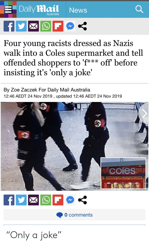 """News Australia: Daily Mail  News  Australia  f  Four young racists dressed as Nazis  walk into a Coles supermarket and tell  offended shoppers to 'f*** off before  insisting it's 'only a joke'  By Zoe Zaczek For Daily Mail Australia  12:46 AEDT 24 Nov 2019 , updated 12:46 AEDT 24 Nov 2019  42  coles  f  0 comments """"Only a joke"""""""