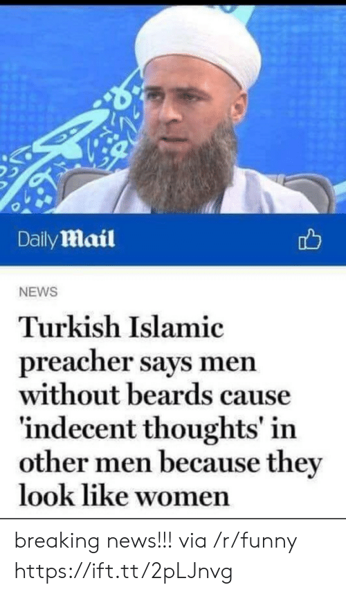 Funny, News, and Breaking News: Daily mail  NEWS  Turkish Islamic  preacher says men  without beards cause  indecent thoughts' in  other men because the  look like wo  men breaking news!!! via /r/funny https://ift.tt/2pLJnvg