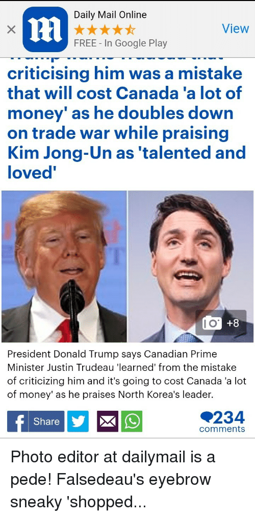 Donald Trump, Google, and Kim Jong-Un: Daily Mail Online  View  FREE - In Google Play  criticising him was a mistake  that will cost Canada'a lot of  money as h  on trade war while praising  Kim Jong-Un as 'talented and  loved  e doubles down  +8  President Donald Trump says Canadian Prime  Minister Justin Trudeau 'learned' from the mistake  of criticizing him and it's going to cost Canada 'a lot  of money' as he praises North Korea's leader.  234  Share  comments