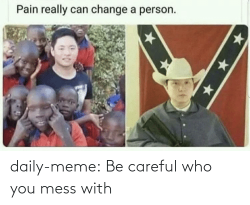 daily: daily-meme:  Be careful who you mess with