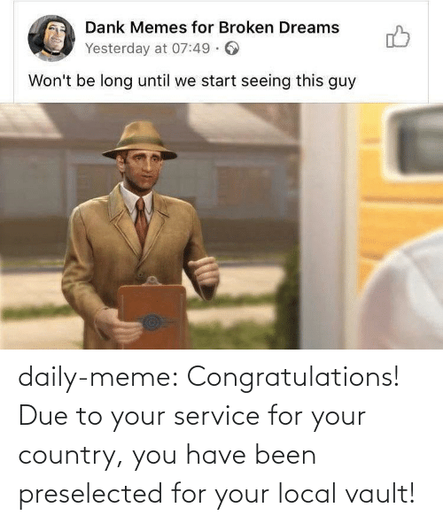 daily: daily-meme:  Congratulations! Due to your service for your country, you have been preselected for your local vault!