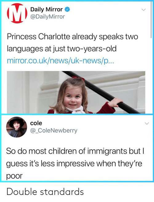 daily mirror: Daily Mirror  @DailyMirror  Princess Charlotte already speaks two  languages at just two-years-old  mirror.co.uk/news/uk-news/p...  cole  @_ColeNewberry  So do most children of immigrants but l  guess it's less impressive when they're  poor Double standards
