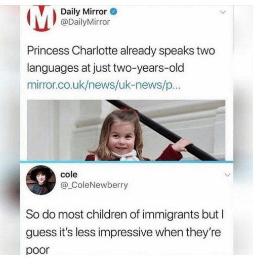 daily mirror: Daily Mirror  @DailyMirror  Princess Charlotte already speaks two  languages at just two-years-old  mirror.co.uk/news/uk-news/p  cole  @_ColeNewberry  So do most children of immigrants but I  guess it's less impressive when they're  poor