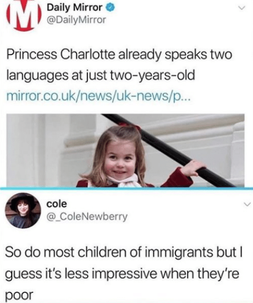 daily mirror: Daily Mirror  @DailyMirror  Princess Charlotte already speaks two  languages at just two-years-old  mirror.co.uk/news/uk-news/p..  cole  @ ColeNewberry  So do most children of immigrants but  guess it's less impressive when they're  poor