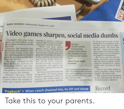 "Abc, News, and Parents: DAILY NATION I Wednesday August 10, 2016  ON  Video games sharpen, social media dumbs  Teenagers who play video  games are more likely to get  better grades at school, a study told News Limited yesterday  has found.  average in science,"" study co-  author Albert Posso from RMIT  to understand some of the  principles of chemistry; evern  so, they really have to under-  stand science,"" Mr Posso told  the ABC. ""Some psychologists  have argued that massive online  player games can be beneficial  to cognitive development:  Teachers  should consider  incorporating  ""When you play online  However, the research also games you're solving puzzles  to move to the next level and  ed social media every day that involves using some of the  were receiving grades 20 points general knowledge and skills in  below the average in maths than maths, reading and science that  you've been taught during the  tablished that students who  popular video games  into teaching so long  as they are not violent  Mr Posso said the link be  tween excessive social media  use and poor academic results  could be attributed to ""oppor-  tunity cost"" in terms of study  time.  ones  ose who did not.  The study, released by the day"" said Mr Posso. ""Teachers Albert Posso, study  Royal Melbourne Institute of should consider incorporat co-author  Technology (RMIT), says that  students who play online games  daily perform, especially well in  maths, science and reading  ing popular video games into  teaching so long as they are not  violent ones.""  Programme for International that online gamin  analyse the online habits of lem-solving skills.  then compared to academic re-  sults. He said the data revealed  g could help  ""You're not really going to  solve problems using (social  media),"" Mr Posso said  Mr Posso used data from the  tudents who play online  games almost every day score  15 points above the average in  maths and 17 points above the Australian 15-year-olds, which he ""Sometimes (players) have  Student Assessment (Pisa) to  young people to develop prob-  The research was published  in the International Journal of  Communication. (Xinhua)  Record  Pogback'> When coach shunned him, he left and shone Take this to your parents."