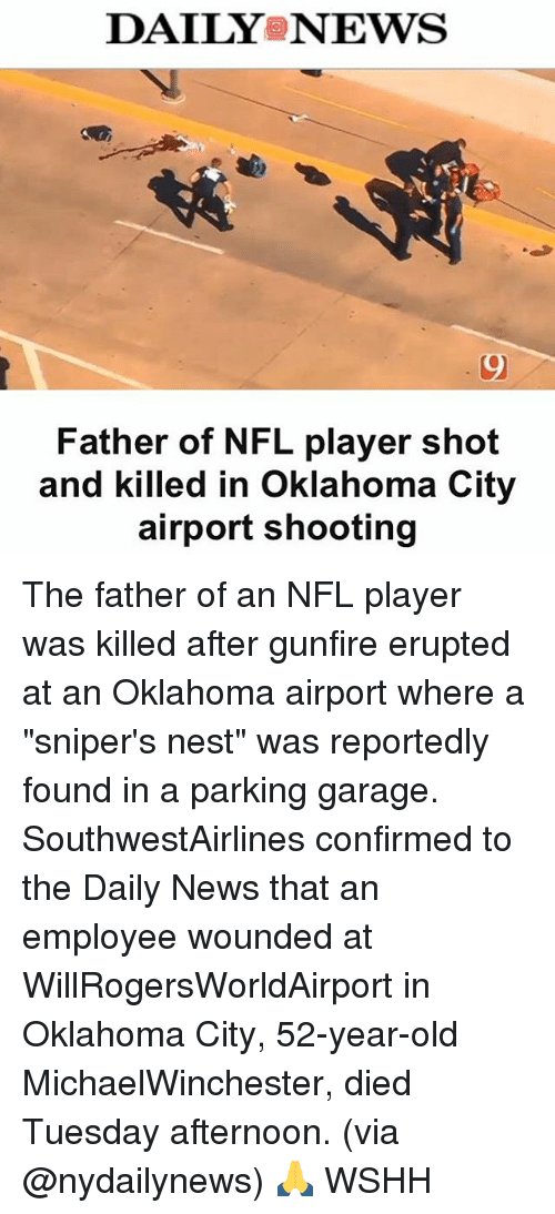 """Memes, Wshh, and Citi: DAILY NEWS  Father of NFL player shot  and killed in Oklahoma City  airport shooting The father of an NFL player was killed after gunfire erupted at an Oklahoma airport where a """"sniper's nest"""" was reportedly found in a parking garage. SouthwestAirlines confirmed to the Daily News that an employee wounded at WillRogersWorldAirport in Oklahoma City, 52-year-old MichaelWinchester, died Tuesday afternoon. (via @nydailynews) 🙏 WSHH"""