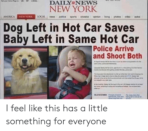 America, New York, and News: DAILY NEws  NEW YORK  AMERICA  AGAİ  LOCAL news poitics sports showbiz. I opinionivingphotosvideo autos  NEW YORK  Dog Left in Hot Car Saves  Baby Left in Same Hot Car  Police Arrive  and Shoot Both I feel like this has a little something for everyone