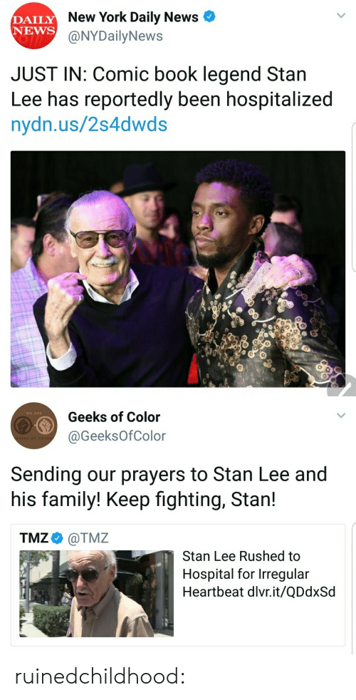 Family, Gif, and New York: DAILY  NEWS  New York Daily News <  @NYDailyNews  JUST IN: Comic book legend Stan  Lee has reportedly been hospitalized  nydn.us/2s4dwds   Geeks of Color  @GeeksOfColor  WE ARE  EKS OF  Sending our prayers to Stan Lee and  his family! Keep fighting, Stan!  TMZ @TMZ  Stan Lee Rushed to  Hospital for Irregular  Heartbeat dlvr.it/QDdxSd ruinedchildhood: