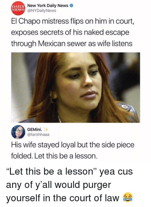 """El Chapo, Memes, and New York: DAILY  NEWS  New York Daily News  @NYDailyNews  El Chapo mistress flips on him in court,  exposes secrets of his naked escape  through Mexican sewer as wife listens  GEMini.  @tarshhaaa  His wife stayed loyal but the side piece  folded. Let this be a lesson. """"Let this be a lesson"""" yea cus any of y'all would purger yourself in the court of law 😂"""