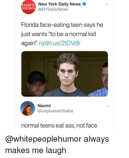 """Nydailynews: DAILY  NEWS  New York Daily News  @NYDailyNews  Florida face-eating teen says he  just wants """"to be a normal kid  again"""" nydn.us/2tDVdlr  Naomi  @unpleasantbabe  normal teens eat ass, not face @whitepeoplehumor always makes me laugh"""
