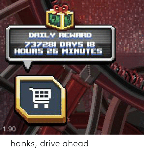 Drive, Daily, and Thanks: DAILY REHARD  737281 DAYS 18  HOURS 26 MINUTES  1.90 Thanks, drive ahead