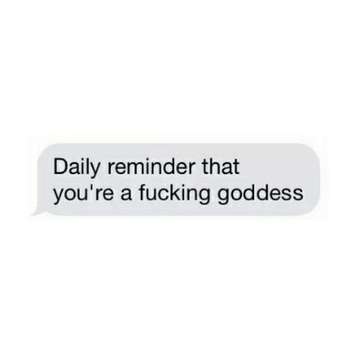 Daily Reminder: Daily reminder that  you're a fucking goddess