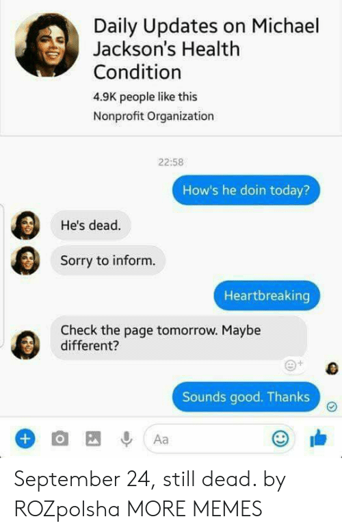 Informative: Daily Updates on Michael  Jackson's Health  Condition  4.9K people like this  Nonprofit Organization  22:58  How's he doin today?  He's dead.  Sorry to inform.  Heartbreaking  Check the page tomorrow. Maybe  different?  Sounds good. Thanks September 24, still dead. by ROZpolsha MORE MEMES