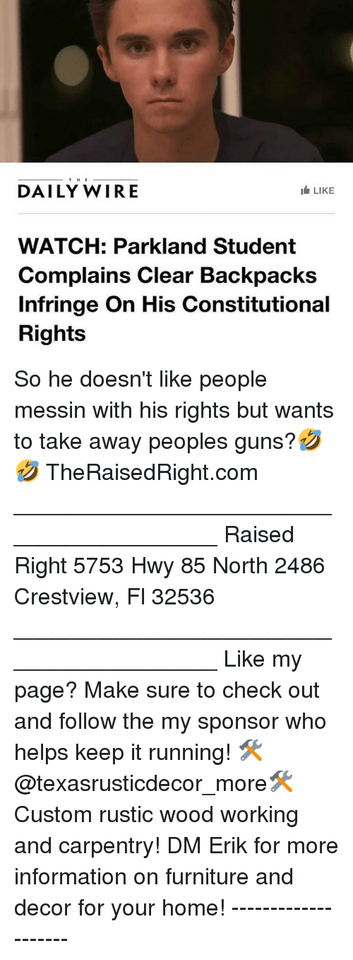 Guns, Memes, and Furniture: DAILY WIRE  I LIKE  WATCH: Parkland Student  Complains Clear Backpacks  Infringe On His Constitutional  Rights So he doesn't like people messin with his rights but wants to take away peoples guns?🤣🤣 TheRaisedRight.com _________________________________________ Raised Right 5753 Hwy 85 North 2486 Crestview, Fl 32536 _________________________________________ Like my page? Make sure to check out and follow the my sponsor who helps keep it running! 🛠@texasrusticdecor_more🛠 Custom rustic wood working and carpentry! DM Erik for more information on furniture and decor for your home! --------------------
